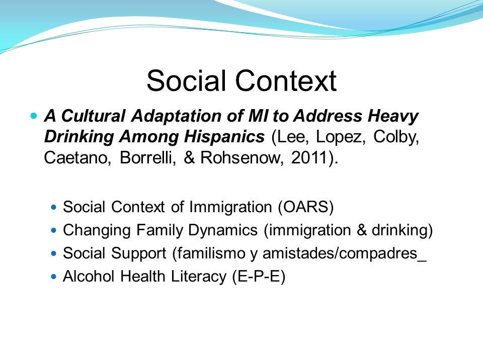 Social Context A Cultural Adaptation of MI to Address Heavy Drinking Among Hispanics (Lee, Lopez, Colby, Caetano, Borrelli, & Rohsenow, 2011).