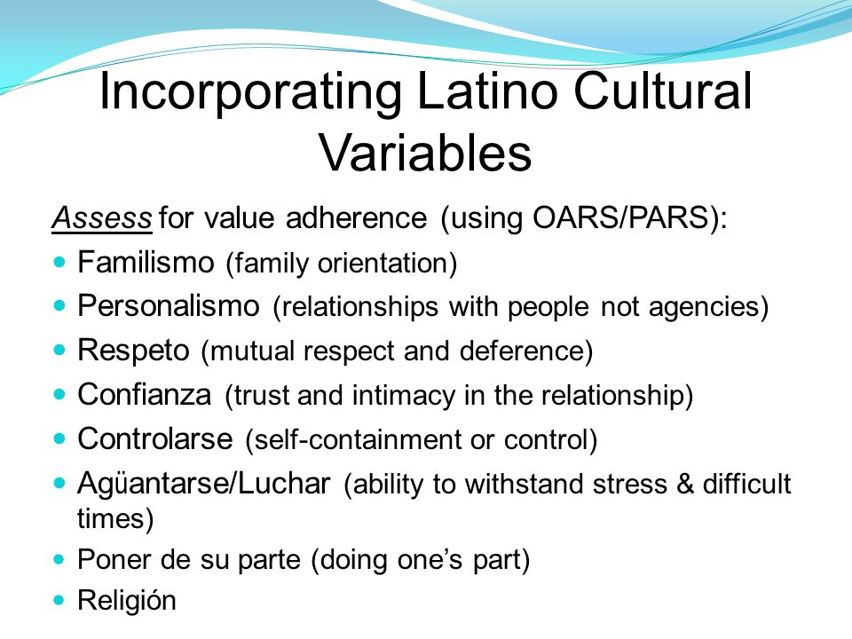 Incorporating Latino Cultural Variables Assess for value adherence (using OARS/PARS): Familismo (family orientation) Personalismo (relationships with people not agencies) Respeto (mutual respect and deference) Confianza (trust and intimacy in the relationship) Controlarse (self-containment or control) Ag ü antarse/Luchar (ability to withstand stress & difficult times) Poner de su parte (doing one's part) Religión