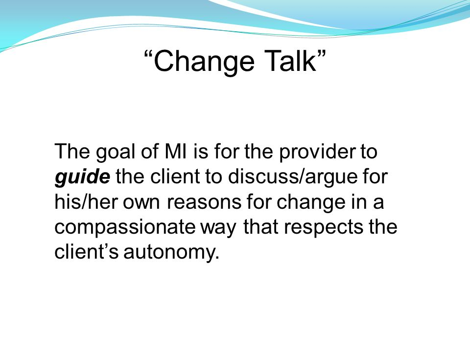 4 Principles of MI (2 nd Edition)  Express Empathy  Develop Discrepancy  Roll with Resistance  Support Self-efficacy/Elicit Change Talk (Miller & Rollnick, 1991; 2002)