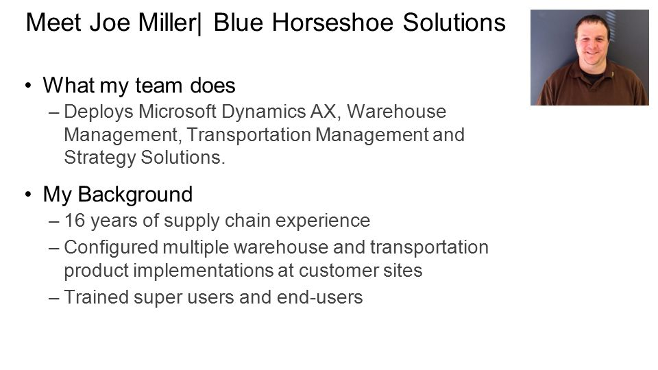 Meet Joe Miller| Blue Horseshoe Solutions What my team does –Deploys Microsoft Dynamics AX, Warehouse Management, Transportation Management and Strategy Solutions.
