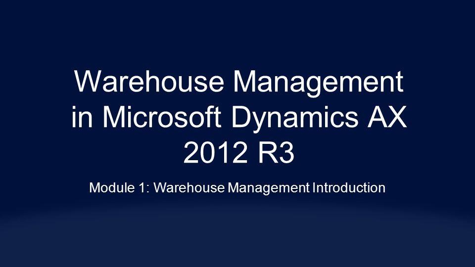 Warehouse Management in Microsoft Dynamics AX 2012 R3 Module 1: Warehouse Management Introduction
