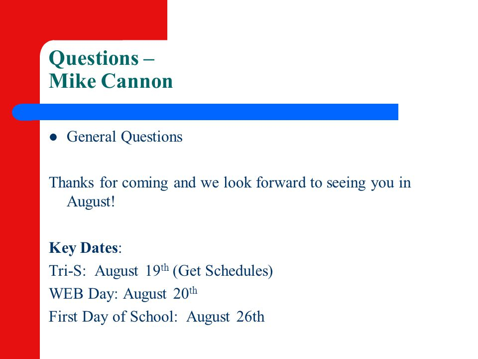 Questions – Mike Cannon General Questions Thanks for coming and we look forward to seeing you in August! Key Dates: Tri-S: August 19 th (Get Schedules