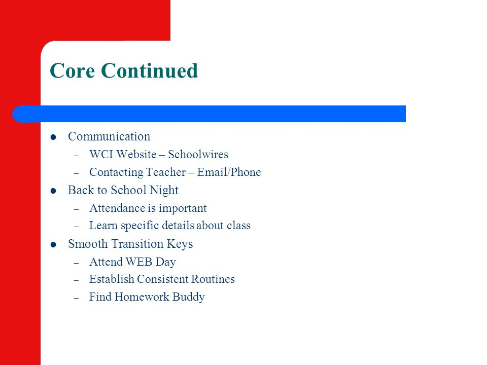 Core Continued Communication – WCI Website – Schoolwires – Contacting Teacher – Email/Phone Back to School Night – Attendance is important – Learn spe
