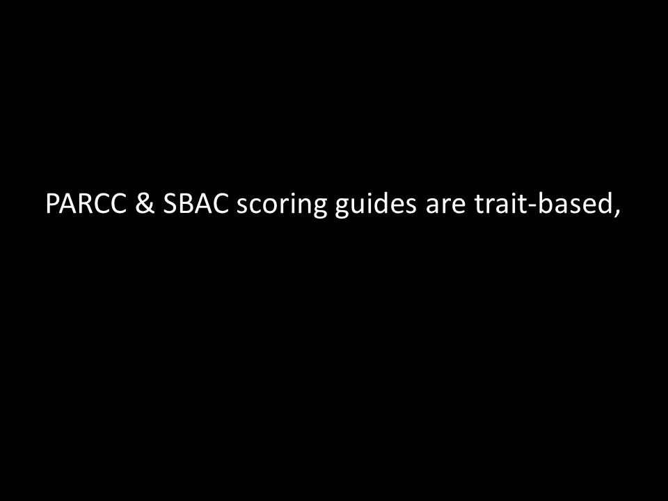 PARCC & SBAC scoring guides are trait-based, So are the writing rubrics used to assess students' work.