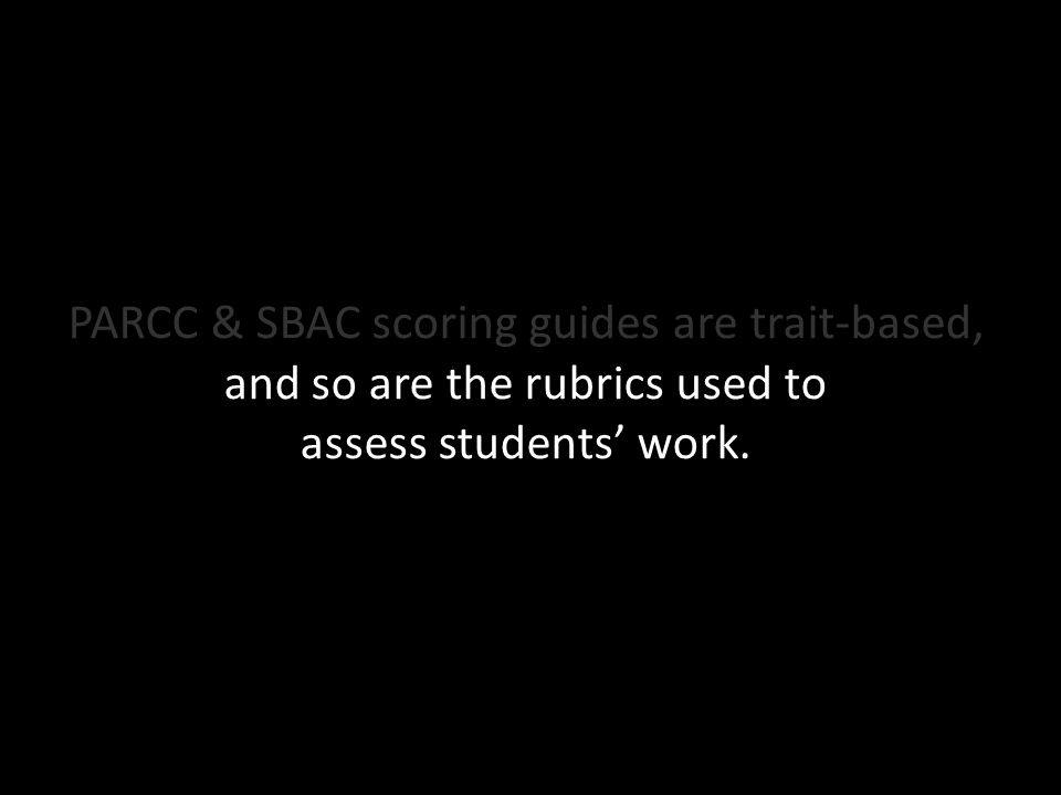 PARCC & SBAC scoring guides are trait-based, and so are the rubrics used to assess students' work.