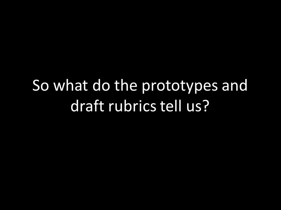 So what do the prototypes and draft rubrics tell us.