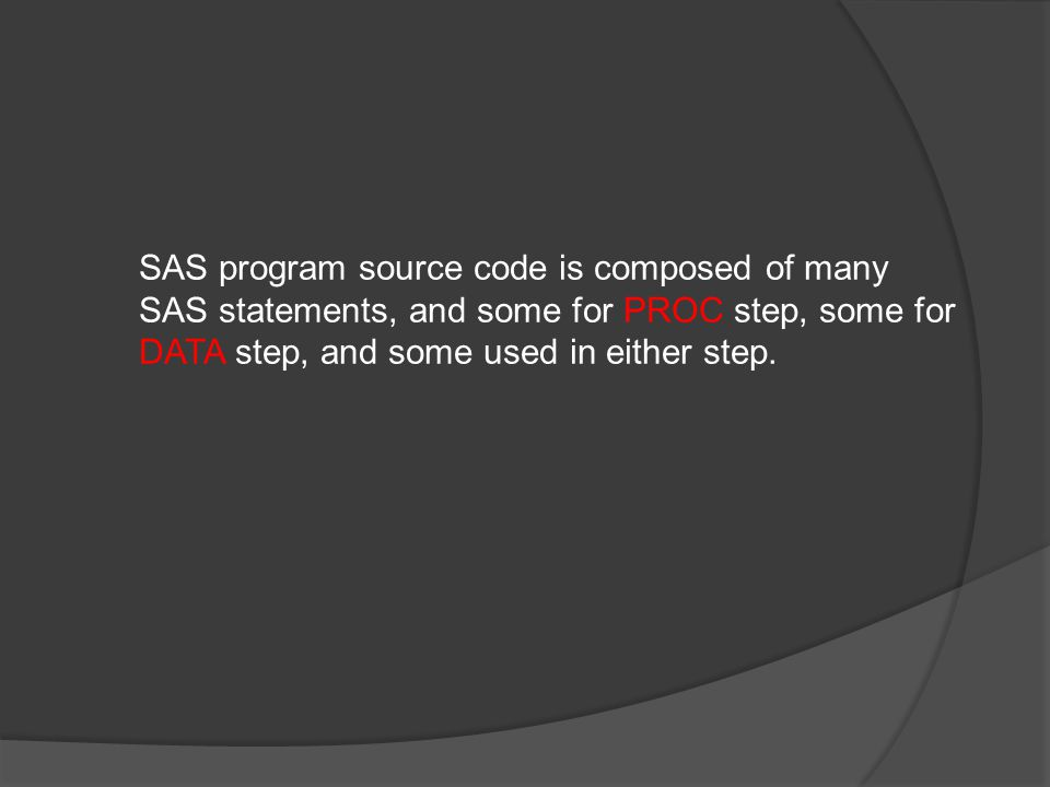 SAS program source code is composed of many SAS statements, and some for PROC step, some for DATA step, and some used in either step.