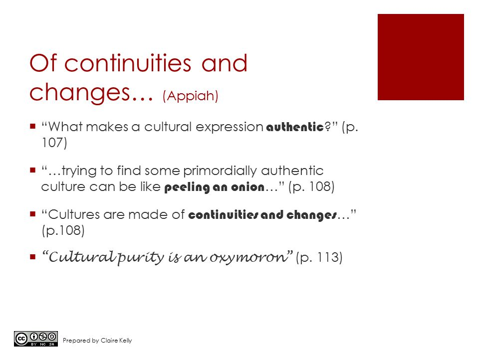 """Of continuities and changes… (Appiah)  """"What makes a cultural expression authentic ?"""" (p. 107)  """"…trying to find some primordially authentic culture"""