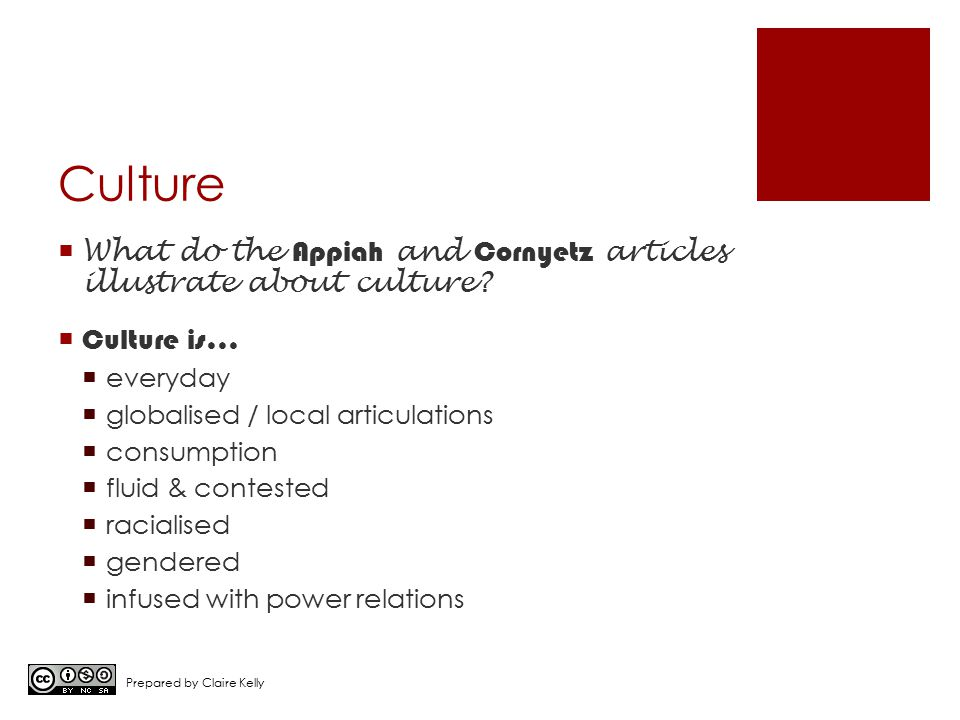 Culture  What do the Appiah and Cornyetz articles illustrate about culture?  Culture is…  everyday  globalised / local articulations  consumption