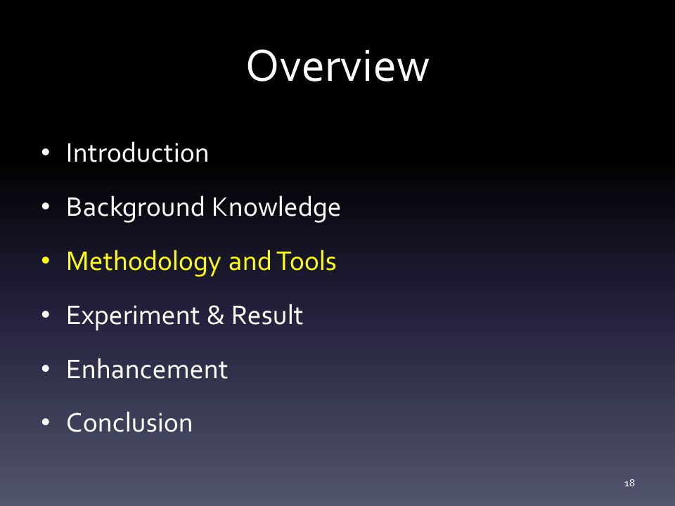 Overview Introduction Background Knowledge Methodology and Tools Experiment & Result Enhancement Conclusion 18