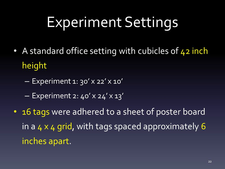 Experiment Settings A standard office setting with cubicles of 42 inch height – Experiment 1: 30' x 22' x 10' – Experiment 2: 40' x 24' x 13' 16 tags were adhered to a sheet of poster board in a 4 x 4 grid, with tags spaced approximately 6 inches apart.