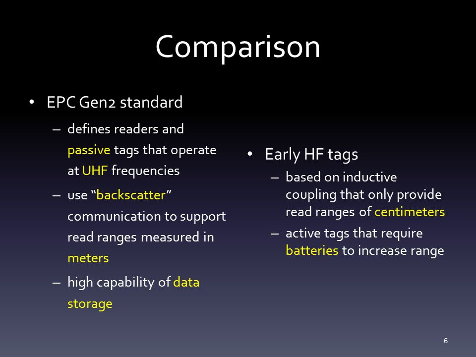 Comparison EPC Gen2 standard – defines readers and passive tags that operate at UHF frequencies – use backscatter communication to support read ranges measured in meters – high capability of data storage Early HF tags – based on inductive coupling that only provide read ranges of centimeters – active tags that require batteries to increase range 6