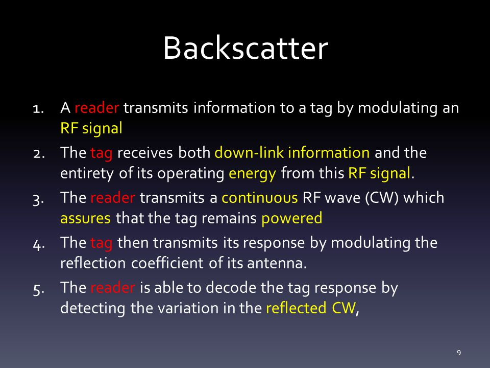 Backscatter 1.A reader transmits information to a tag by modulating an RF signal 2.The tag receives both down-link information and the entirety of its operating energy from this RF signal.