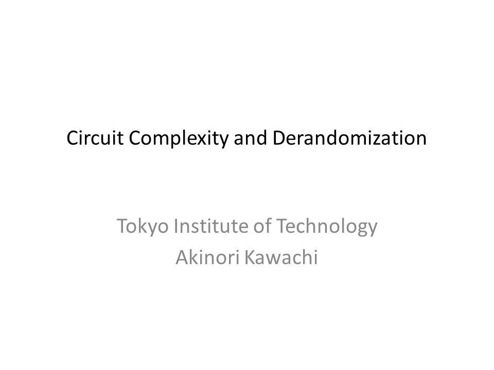 Circuit Complexity and Derandomization Tokyo Institute of Technology Akinori Kawachi