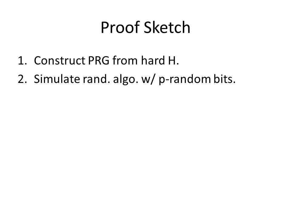 Proof Sketch 1.Construct PRG from hard H. 2.Simulate rand. algo. w/ p-random bits.