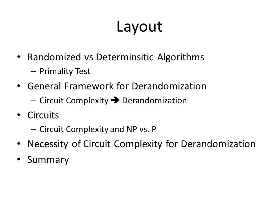 Layout Randomized vs Determinsitic Algorithms – Primality Test General Framework for Derandomization – Circuit Complexity  Derandomization Circuits –