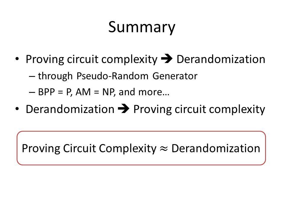 Summary Proving circuit complexity  Derandomization – through Pseudo-Random Generator – BPP = P, AM = NP, and more… Derandomization  Proving circuit complexity