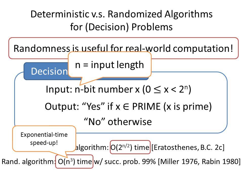 "Deterministic v.s. Randomized Algorithms for (Decision) Problems Randomness is useful for real-world computation! Decision problem: PRIME ""No"" otherwi"