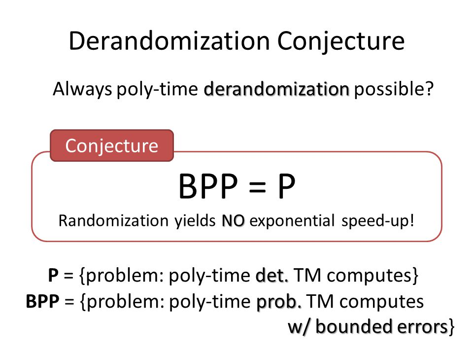 Derandomization Conjecture BPP = P NO Randomization yields NO exponential speed-up! derandomization Always poly-time derandomization possible? Conject