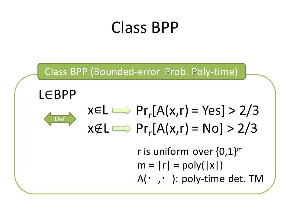 Class BPP BPP Class BPP (Bounded-error Prob. Poly-time) L ∈ BPP x∊Lx∊L x∉Lx∉L Def Pr r [A(x,r) = Yes] > 2/3 r is uniform over {0,1} m m = |r| = poly(|