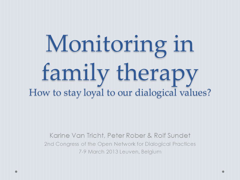 Monitoring in family therapy How to stay loyal to our dialogical values? Karine Van Tricht, Peter Rober & Rolf Sundet 2nd Congress of the Open Network