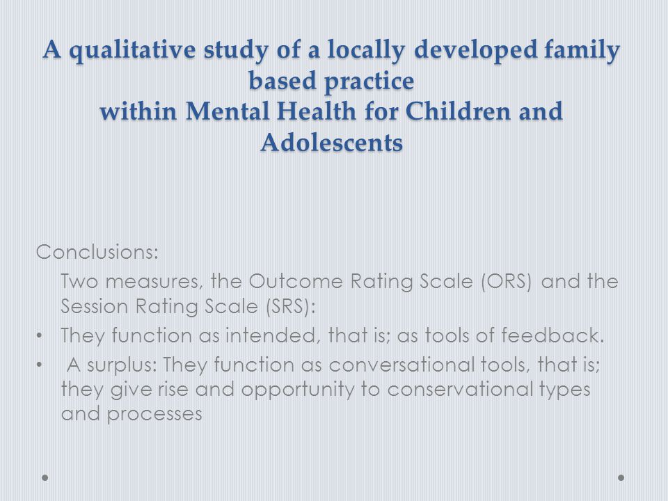 A qualitative study of a locally developed family based practice within Mental Health for Children and Adolescents Conclusions: Two measures, the Outc