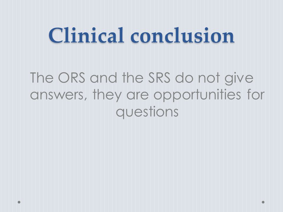 Clinical conclusion The ORS and the SRS do not give answers, they are opportunities for questions