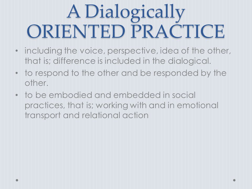A Dialogically ORIENTED PRACTICE including the voice, perspective, idea of the other, that is; difference is included in the dialogical. to respond to