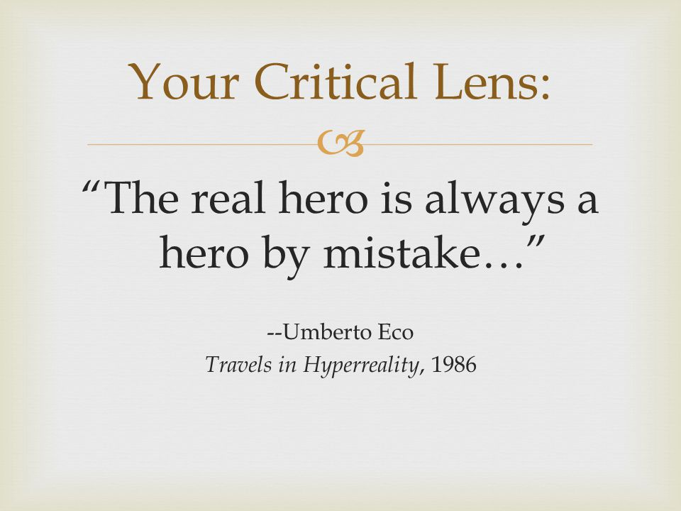 The real hero is always a hero by mistake… --Umberto Eco Travels in Hyperreality, 1986 Your Critical Lens: