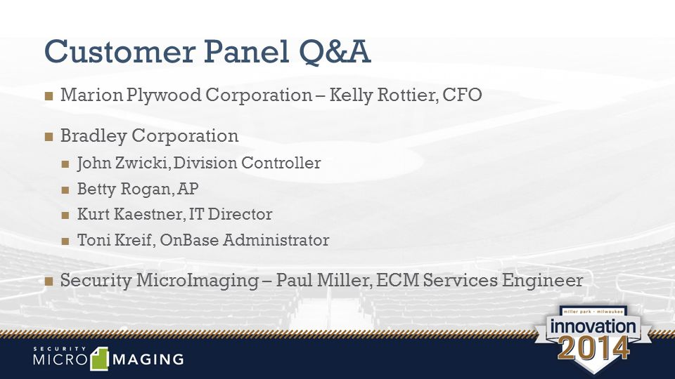 Customer Panel Q&A Marion Plywood Corporation – Kelly Rottier, CFO Bradley Corporation John Zwicki, Division Controller Betty Rogan, AP Kurt Kaestner, IT Director Toni Kreif, OnBase Administrator Security MicroImaging – Paul Miller, ECM Services Engineer