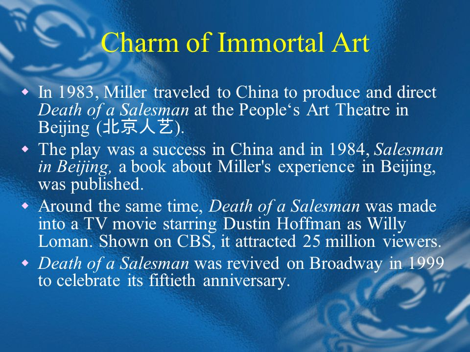 Charm of Immortal Art  In 1983, Miller traveled to China to produce and direct Death of a Salesman at the People's Art Theatre in Beijing ( 北京人艺 ).