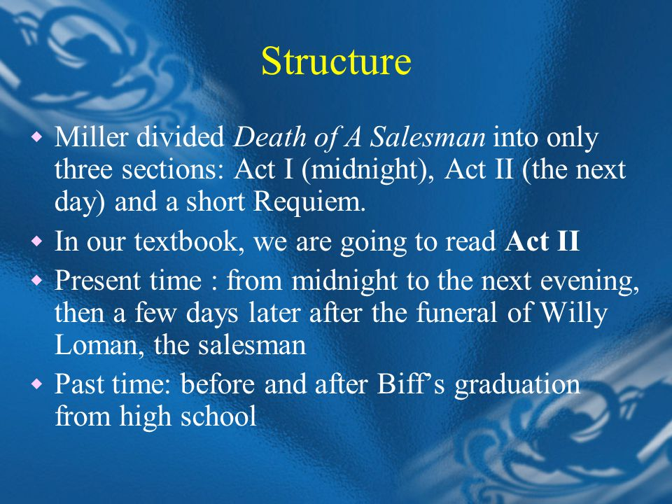 Structure  Miller divided Death of A Salesman into only three sections: Act I (midnight), Act II (the next day) and a short Requiem.