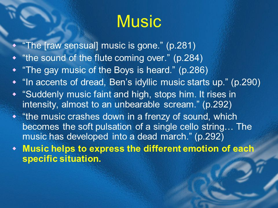 Music  The [raw sensual] music is gone. (p.281)  the sound of the flute coming over. (p.284)  The gay music of the Boys is heard. (p.286)  In accents of dread, Ben's idyllic music starts up. (p.290)  Suddenly music faint and high, stops him.