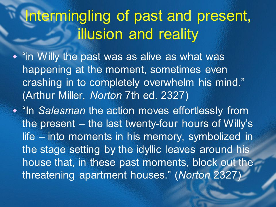 Intermingling of past and present, illusion and reality  in Willy the past was as alive as what was happening at the moment, sometimes even crashing in to completely overwhelm his mind. (Arthur Miller, Norton 7th ed.