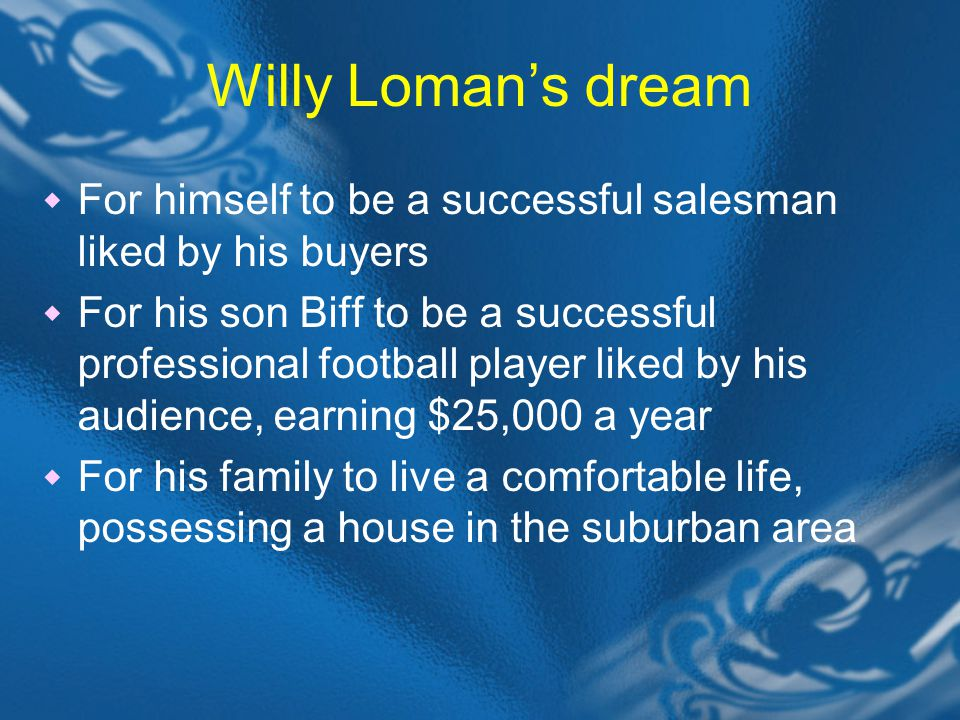 Willy Loman's dream  For himself to be a successful salesman liked by his buyers  For his son Biff to be a successful professional football player liked by his audience, earning $25,000 a year  For his family to live a comfortable life, possessing a house in the suburban area