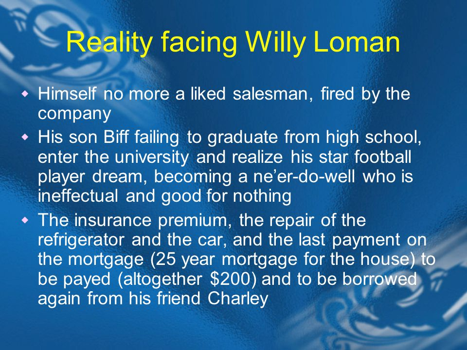 Reality facing Willy Loman  Himself no more a liked salesman, fired by the company  His son Biff failing to graduate from high school, enter the university and realize his star football player dream, becoming a ne'er-do-well who is ineffectual and good for nothing  The insurance premium, the repair of the refrigerator and the car, and the last payment on the mortgage (25 year mortgage for the house) to be payed (altogether $200) and to be borrowed again from his friend Charley