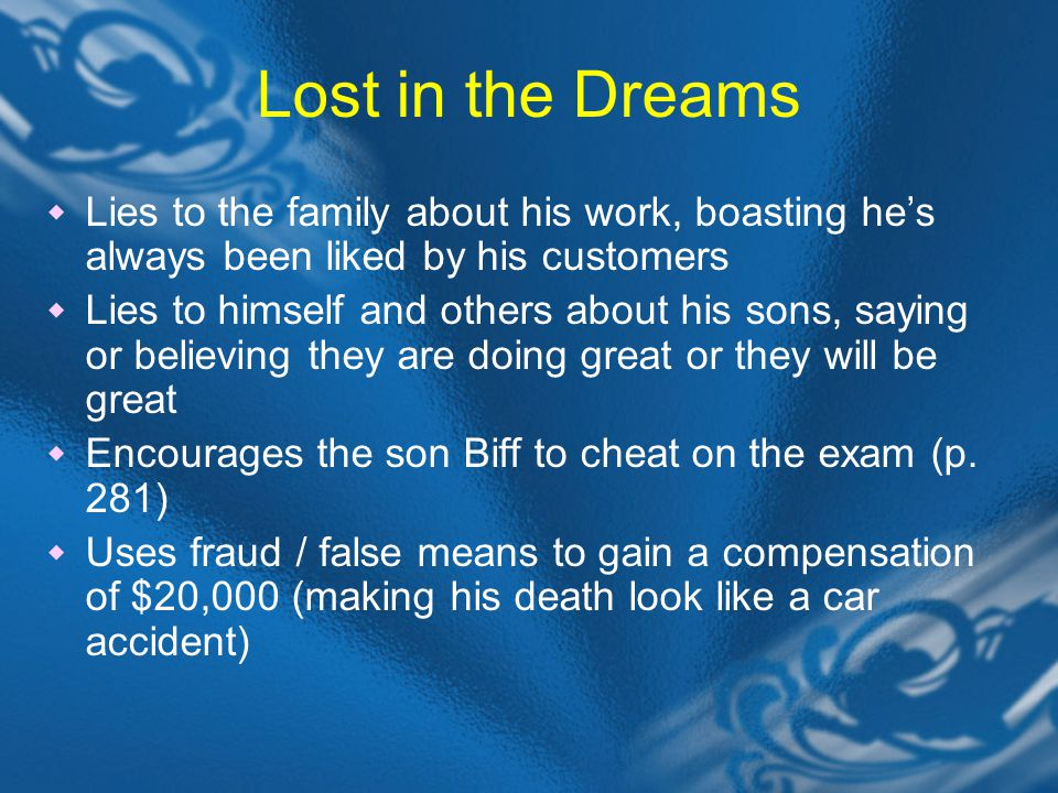Lost in the Dreams  Lies to the family about his work, boasting he's always been liked by his customers  Lies to himself and others about his sons, saying or believing they are doing great or they will be great  Encourages the son Biff to cheat on the exam (p.