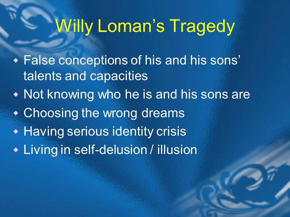 Willy Loman's Tragedy  False conceptions of his and his sons' talents and capacities  Not knowing who he is and his sons are  Choosing the wrong dreams  Having serious identity crisis  Living in self-delusion / illusion