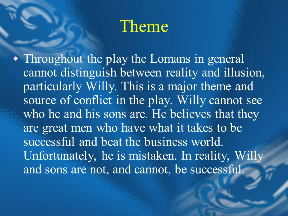 Theme  Throughout the play the Lomans in general cannot distinguish between reality and illusion, particularly Willy.