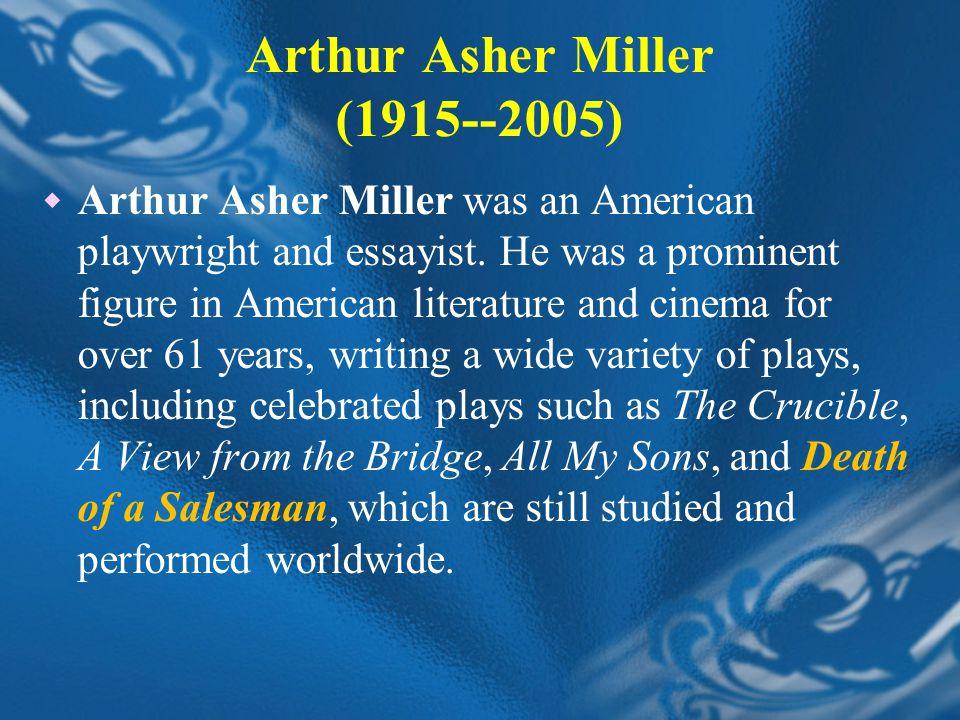 Arthur Asher Miller (1915--2005)  Arthur Asher Miller was an American playwright and essayist.