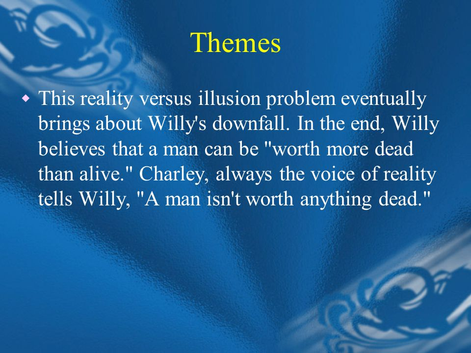 Themes  This reality versus illusion problem eventually brings about Willy s downfall.