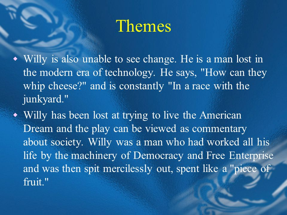 Themes  Willy is also unable to see change. He is a man lost in the modern era of technology.