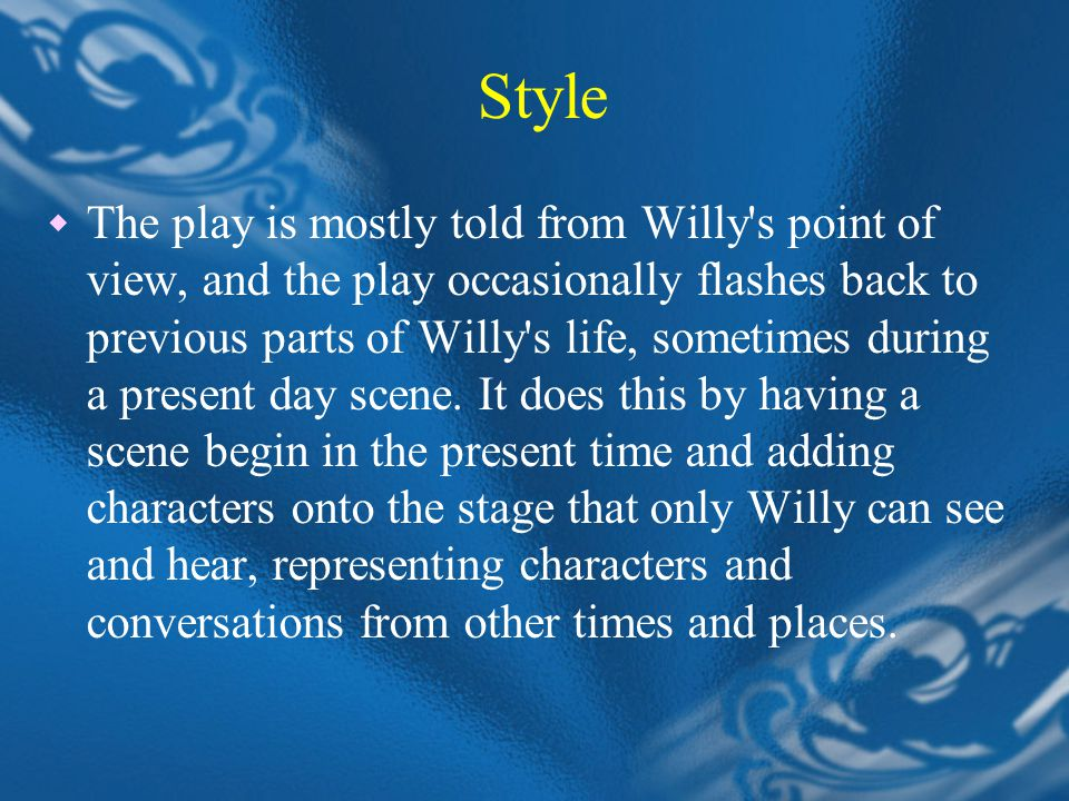 Style  The play is mostly told from Willy s point of view, and the play occasionally flashes back to previous parts of Willy s life, sometimes during a present day scene.