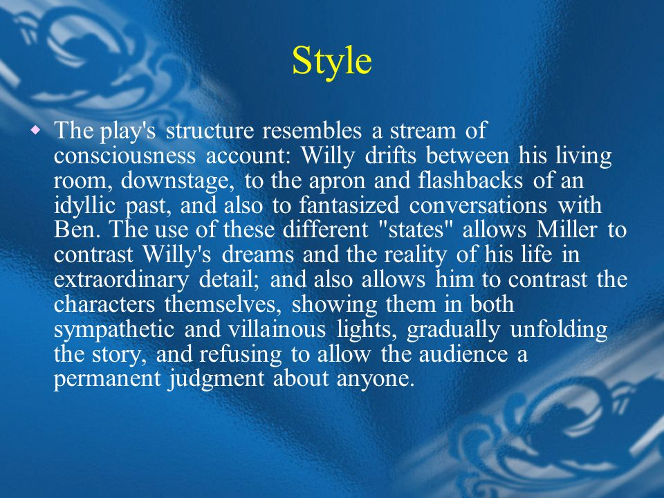 Style  The play s structure resembles a stream of consciousness account: Willy drifts between his living room, downstage, to the apron and flashbacks of an idyllic past, and also to fantasized conversations with Ben.