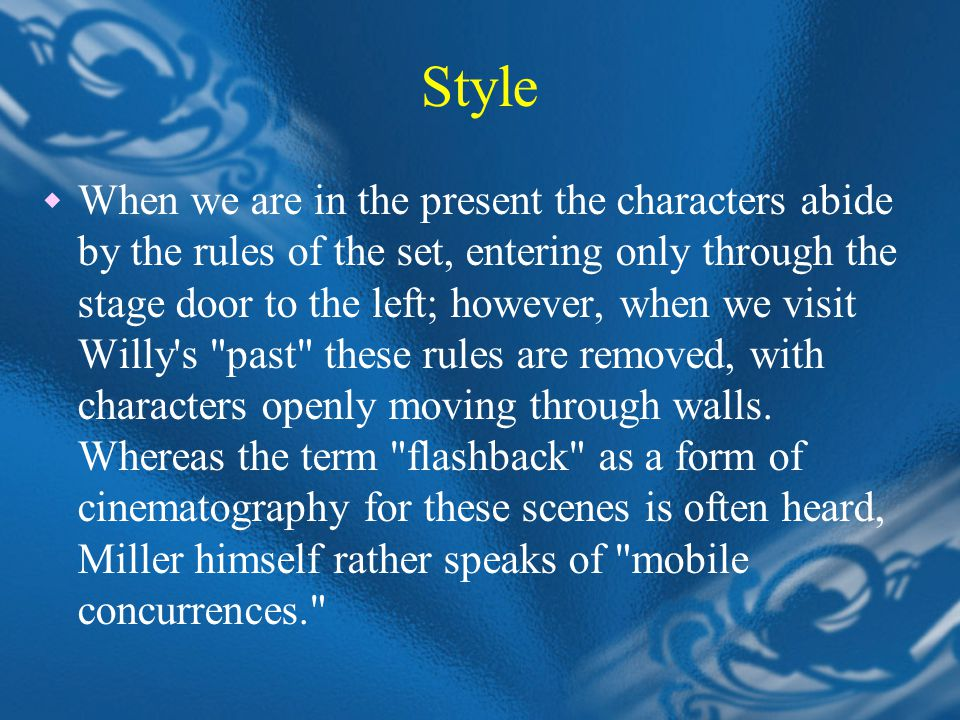 Style  When we are in the present the characters abide by the rules of the set, entering only through the stage door to the left; however, when we visit Willy s past these rules are removed, with characters openly moving through walls.