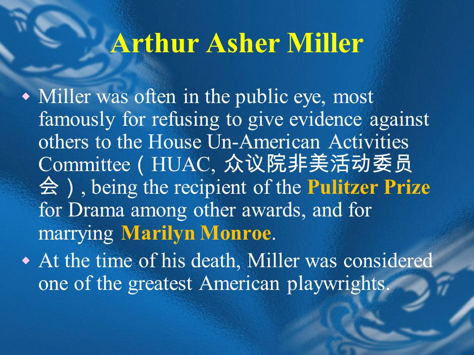 Arthur Asher Miller  Miller was often in the public eye, most famously for refusing to give evidence against others to the House Un-American Activities Committee ( HUAC, 众议院非美活动委员 会), being the recipient of the Pulitzer Prize for Drama among other awards, and for marrying Marilyn Monroe.