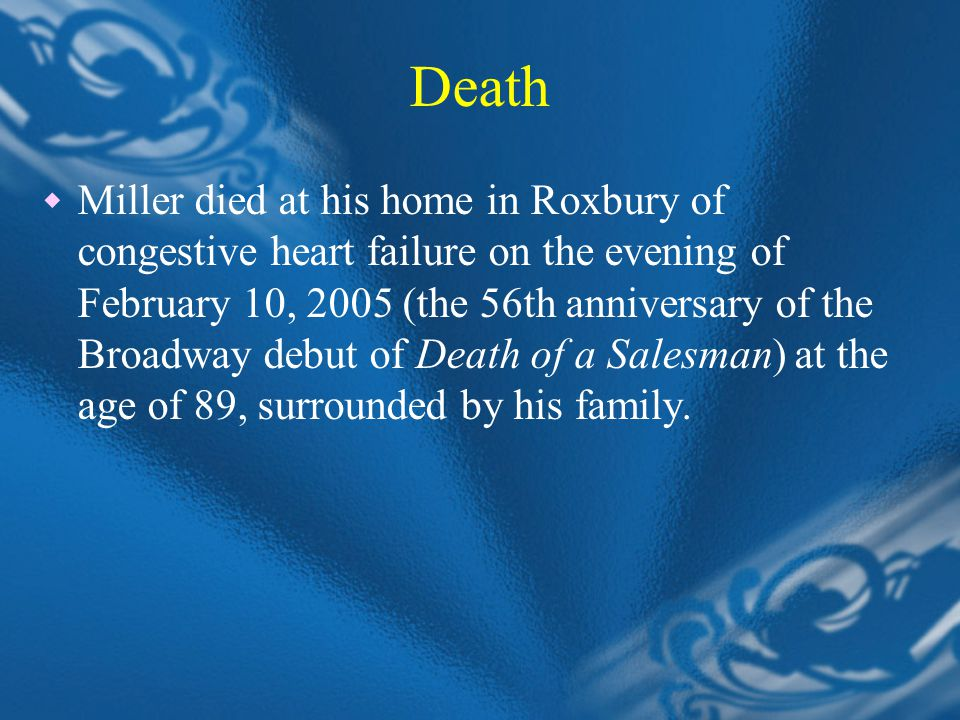 Death  Miller died at his home in Roxbury of congestive heart failure on the evening of February 10, 2005 (the 56th anniversary of the Broadway debut of Death of a Salesman) at the age of 89, surrounded by his family.
