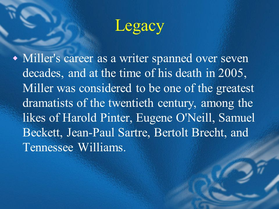 Legacy  Miller s career as a writer spanned over seven decades, and at the time of his death in 2005, Miller was considered to be one of the greatest dramatists of the twentieth century, among the likes of Harold Pinter, Eugene O Neill, Samuel Beckett, Jean-Paul Sartre, Bertolt Brecht, and Tennessee Williams.