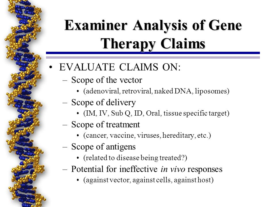 Examiner Analysis of Gene Therapy Claims EVALUATE CLAIMS ON: –Scope of the vector (adenoviral, retroviral, naked DNA, liposomes) –Scope of delivery (IM, IV, Sub Q, ID, Oral, tissue specific target) –Scope of treatment (cancer, vaccine, viruses, hereditary, etc.) –Scope of antigens (related to disease being treated ) –Potential for ineffective in vivo responses (against vector, against cells, against host)