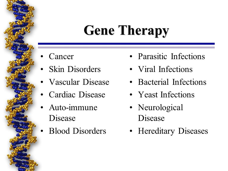 Gene Therapy Cancer Skin Disorders Vascular Disease Cardiac Disease Auto-immune Disease Blood Disorders Parasitic Infections Viral Infections Bacterial Infections Yeast Infections Neurological Disease Hereditary Diseases